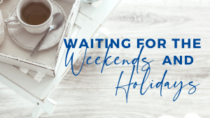 Read more about the article Waiting for the Weekends and Holidays