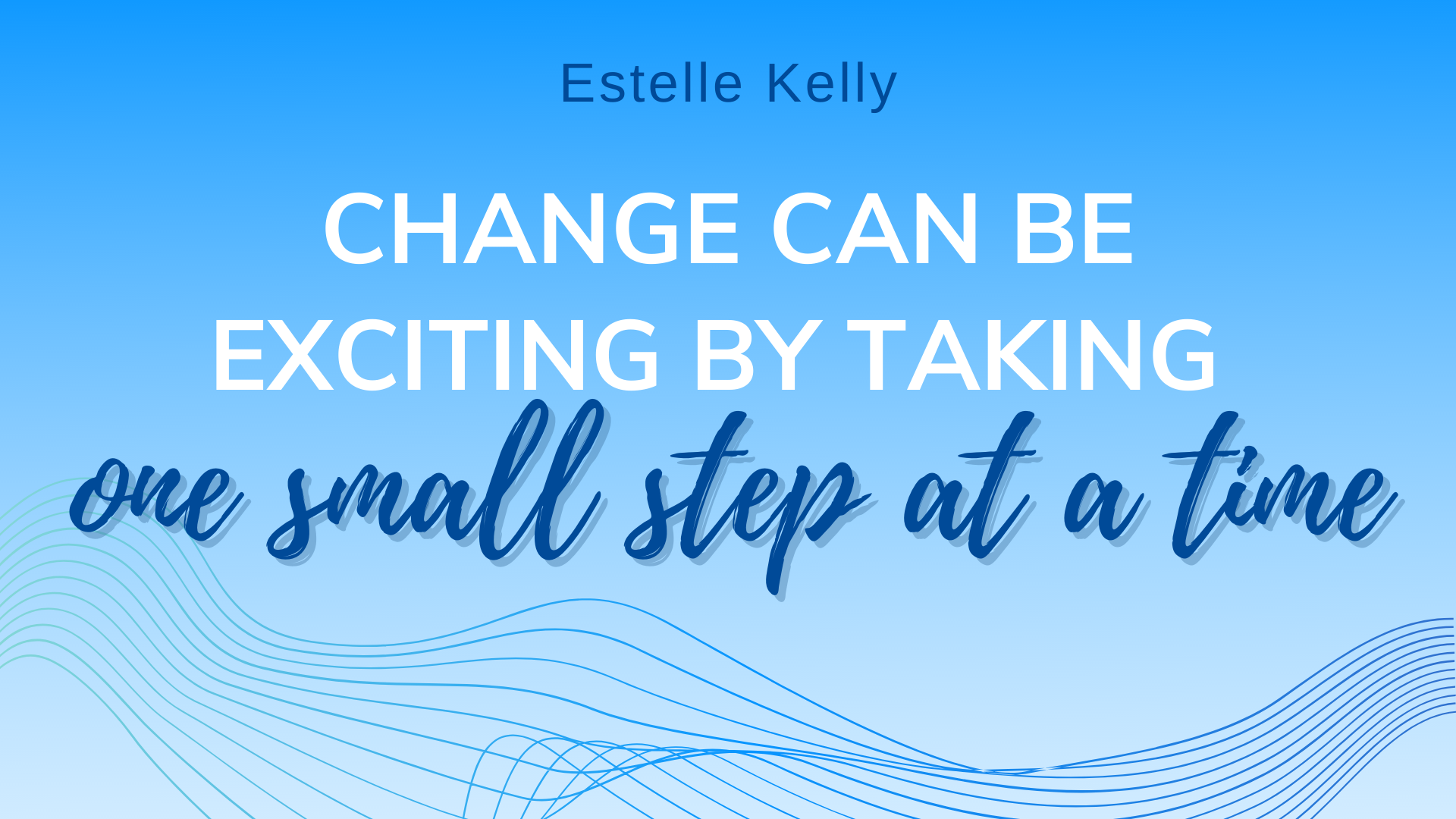 Read more about the article CHANGE CAN BE EXCITING BY TAKING ONE SMALL STEP AT A TIME